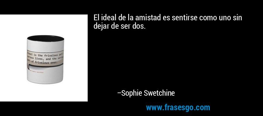 El ideal de la amistad es sentirse como uno sin dejar de ser dos. – Sophie Swetchine