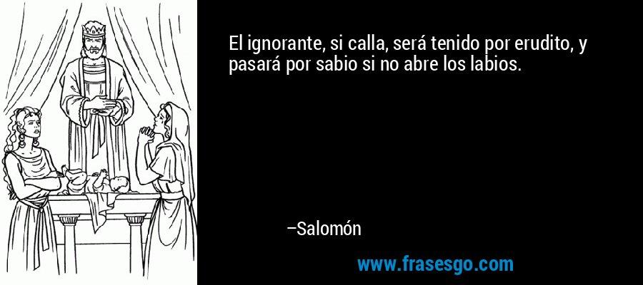 El ignorante, si calla, será tenido por erudito, y pasará por sabio si no abre los labios. – Salomón
