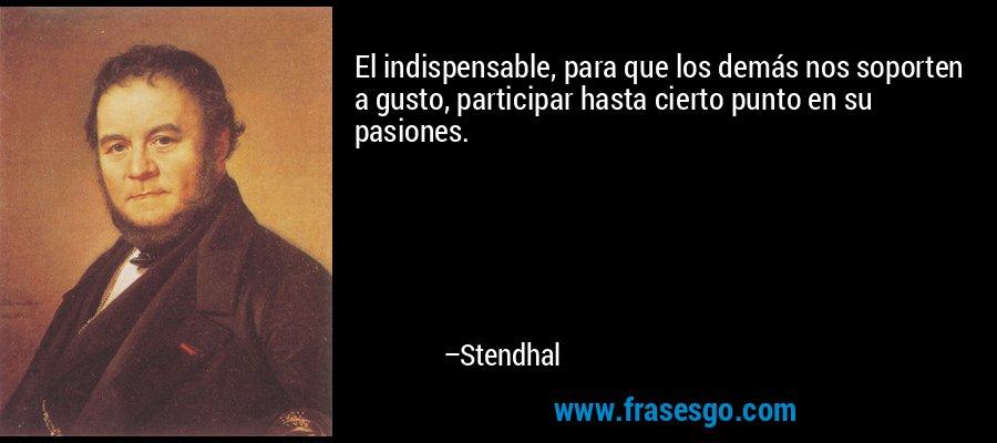 El indispensable, para que los demás nos soporten a gusto, participar hasta cierto punto en su pasiones. – Stendhal