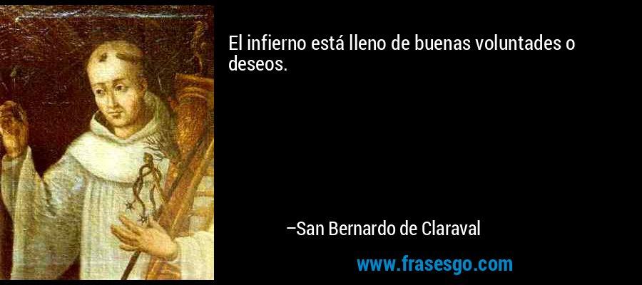 El infierno está lleno de buenas voluntades o deseos. – San Bernardo de Claraval