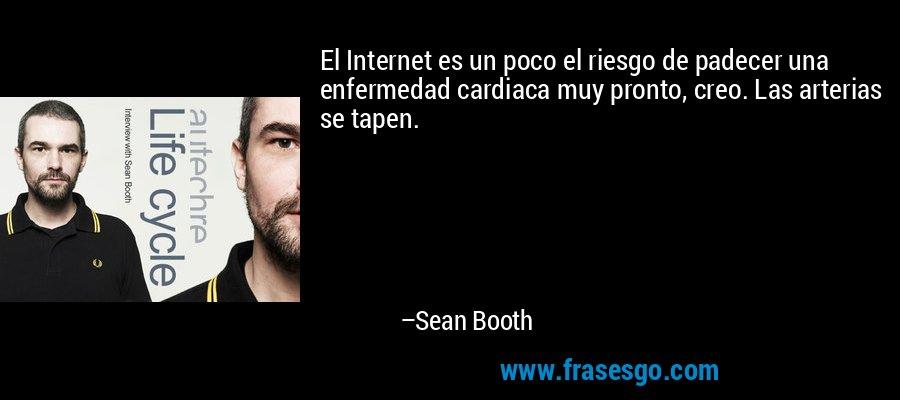 El Internet es un poco el riesgo de padecer una enfermedad cardiaca muy pronto, creo. Las arterias se tapen. – Sean Booth