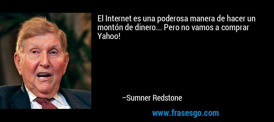 El Internet es una poderosa manera de hacer un montón de dinero... Pero no vamos a comprar Yahoo! – Sumner Redstone