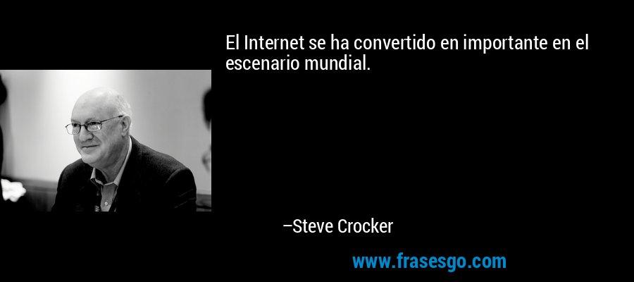 El Internet se ha convertido en importante en el escenario mundial. – Steve Crocker