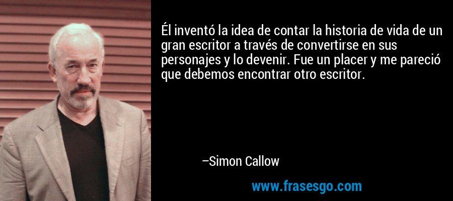 Él inventó la idea de contar la historia de vida de un gran escritor a través de convertirse en sus personajes y lo devenir. Fue un placer y me pareció que debemos encontrar otro escritor. – Simon Callow