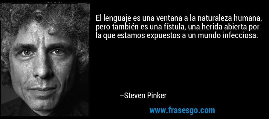 El lenguaje es una ventana a la naturaleza humana, pero también es una fístula, una herida abierta por la que estamos expuestos a un mundo infecciosa. – Steven Pinker