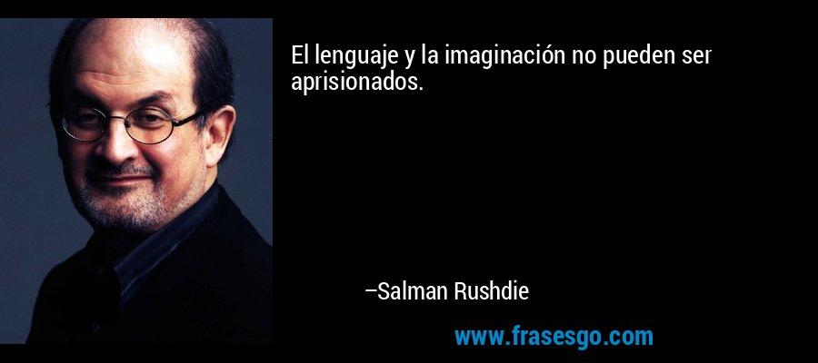El lenguaje y la imaginación no pueden ser aprisionados. – Salman Rushdie