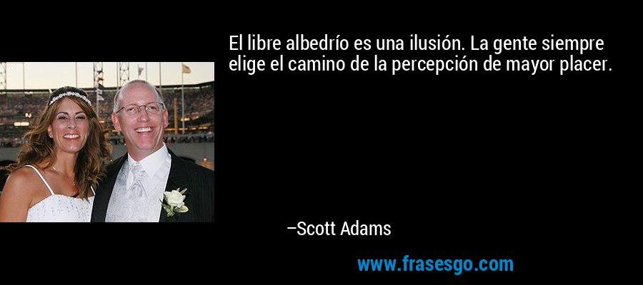 El libre albedrío es una ilusión. La gente siempre elige el camino de la percepción de mayor placer. – Scott Adams