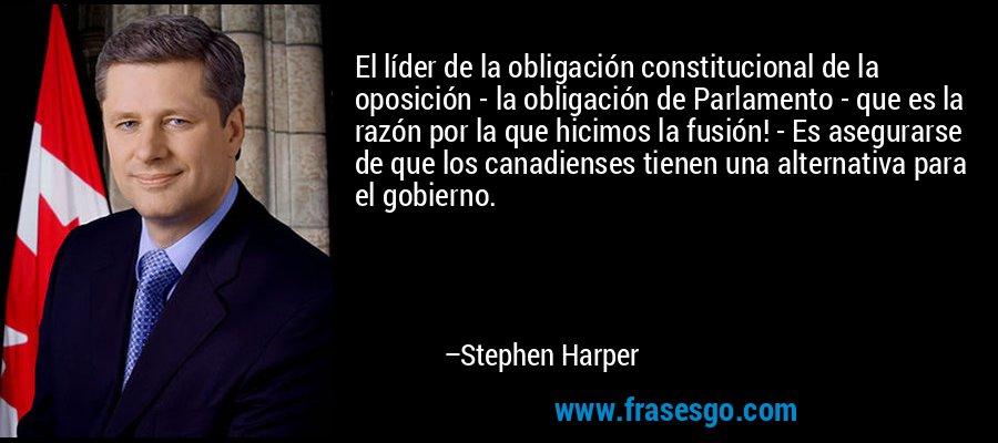El líder de la obligación constitucional de la oposición - la obligación de Parlamento - que es la razón por la que hicimos la fusión! - Es asegurarse de que los canadienses tienen una alternativa para el gobierno. – Stephen Harper