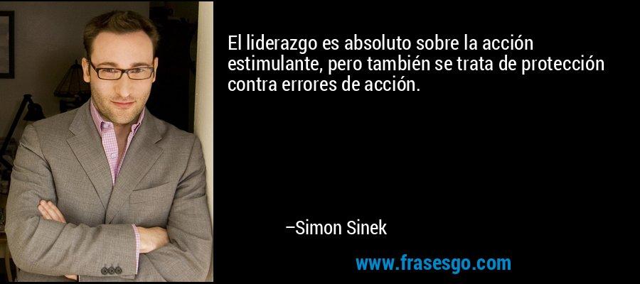 El liderazgo es absoluto sobre la acción estimulante, pero también se trata de protección contra errores de acción. – Simon Sinek