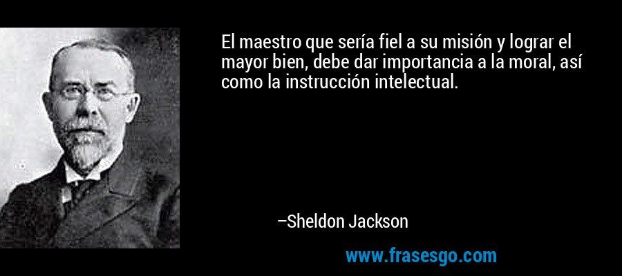 El maestro que sería fiel a su misión y lograr el mayor bien, debe dar importancia a la moral, así como la instrucción intelectual. – Sheldon Jackson