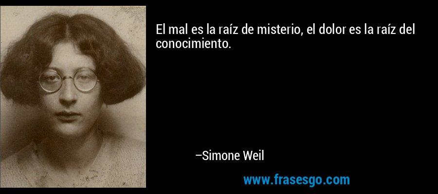 El mal es la raíz de misterio, el dolor es la raíz del conocimiento. – Simone Weil