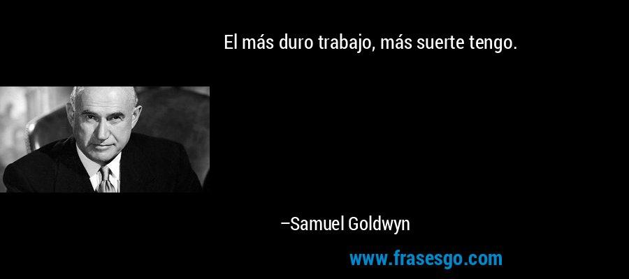 El más duro trabajo, más suerte tengo. – Samuel Goldwyn