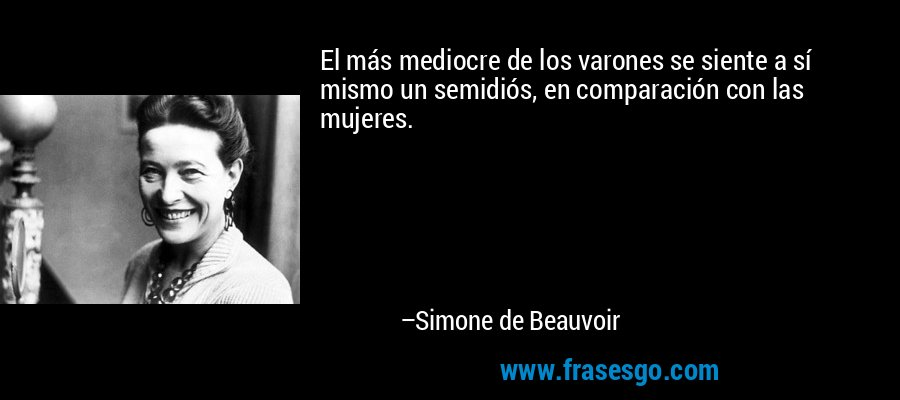 El más mediocre de los varones se siente a sí mismo un semidiós, en comparación con las mujeres. – Simone de Beauvoir