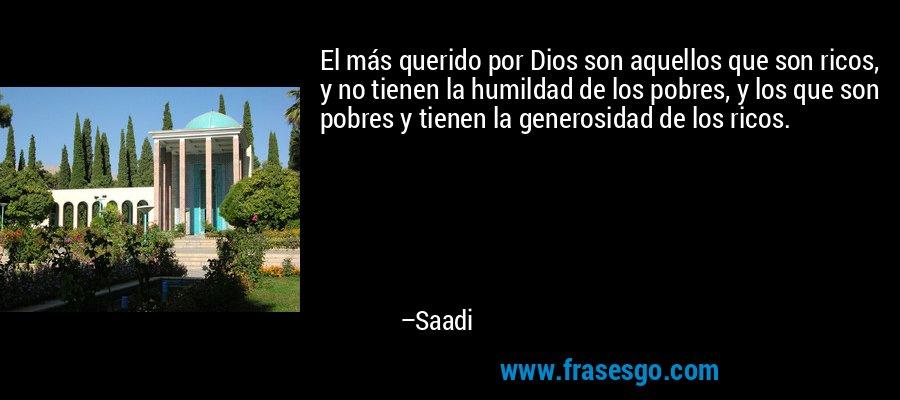 El más querido por Dios son aquellos que son ricos, y no tienen la humildad de los pobres, y los que son pobres y tienen la generosidad de los ricos. – Saadi