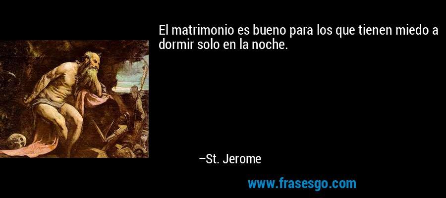 El matrimonio es bueno para los que tienen miedo a dormir solo en la noche. – St. Jerome