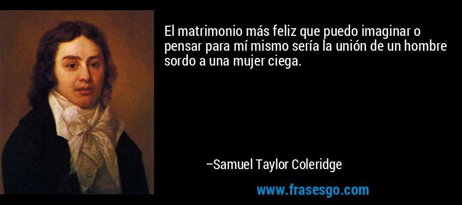 El matrimonio más feliz que puedo imaginar o pensar para mí mismo sería la unión de un hombre sordo a una mujer ciega. – Samuel Taylor Coleridge