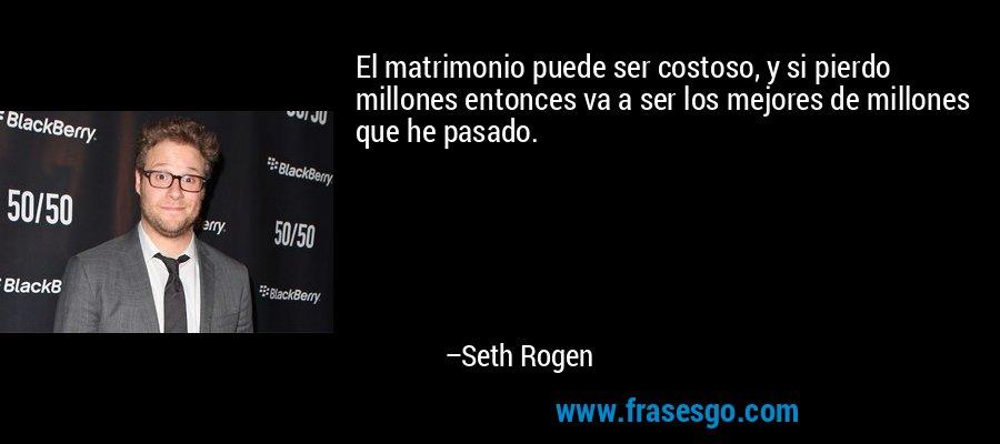 El matrimonio puede ser costoso, y si pierdo millones entonces va a ser los mejores de millones que he pasado. – Seth Rogen