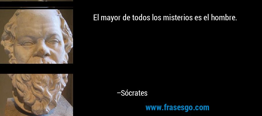 El mayor de todos los misterios es el hombre. – Sócrates