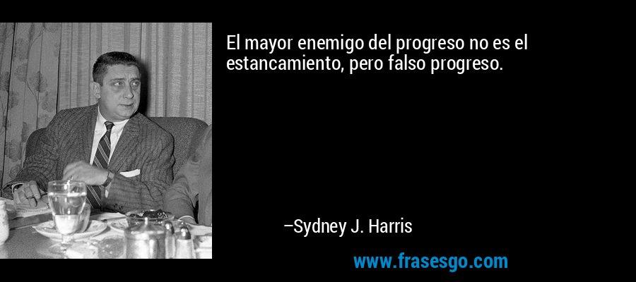 El mayor enemigo del progreso no es el estancamiento, pero falso progreso. – Sydney J. Harris