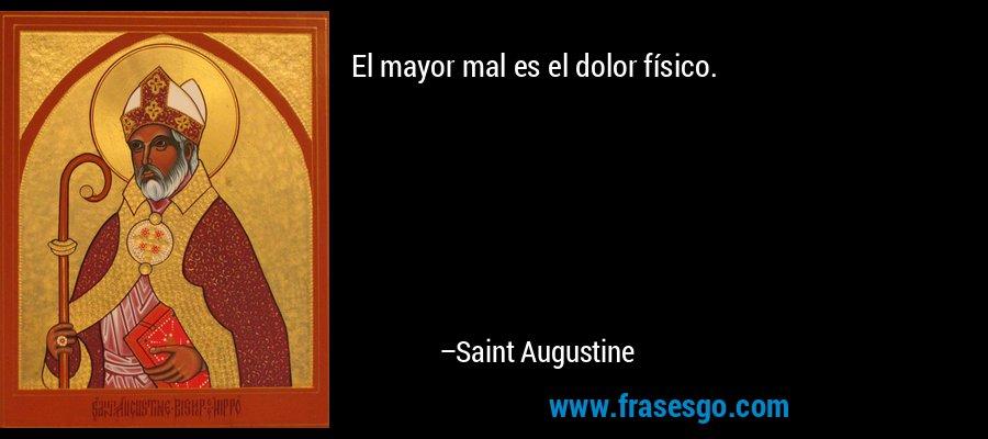 El mayor mal es el dolor físico. – Saint Augustine