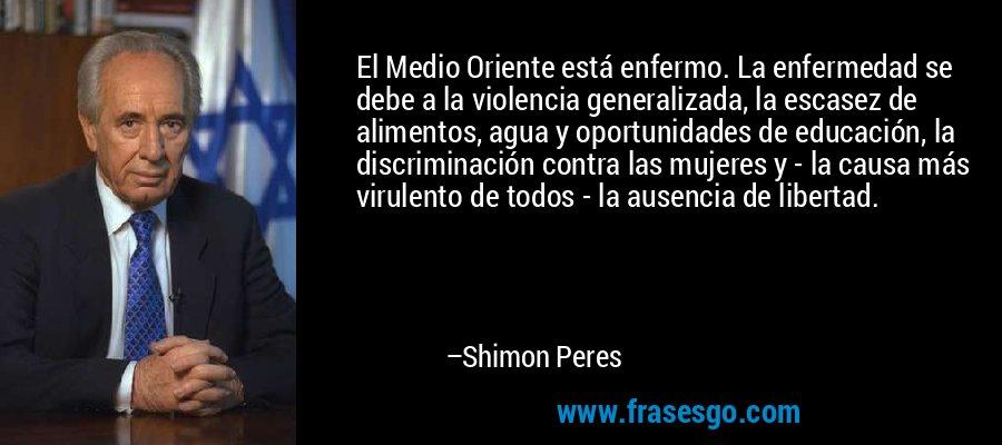 El Medio Oriente está enfermo. La enfermedad se debe a la violencia generalizada, la escasez de alimentos, agua y oportunidades de educación, la discriminación contra las mujeres y - la causa más virulento de todos - la ausencia de libertad. – Shimon Peres