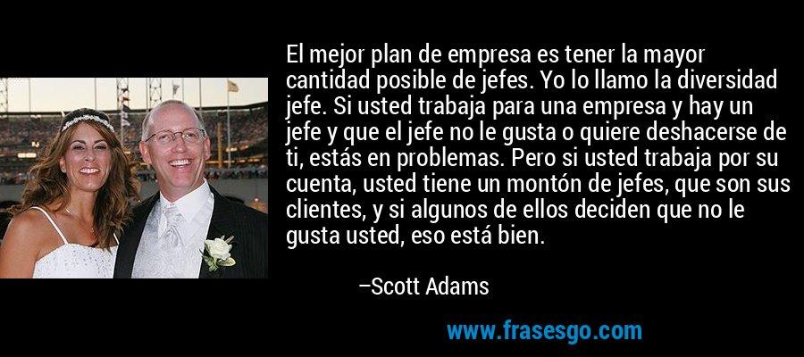 El mejor plan de empresa es tener la mayor cantidad posible de jefes. Yo lo llamo la diversidad jefe. Si usted trabaja para una empresa y hay un jefe y que el jefe no le gusta o quiere deshacerse de ti, estás en problemas. Pero si usted trabaja por su cuenta, usted tiene un montón de jefes, que son sus clientes, y si algunos de ellos deciden que no le gusta usted, eso está bien. – Scott Adams