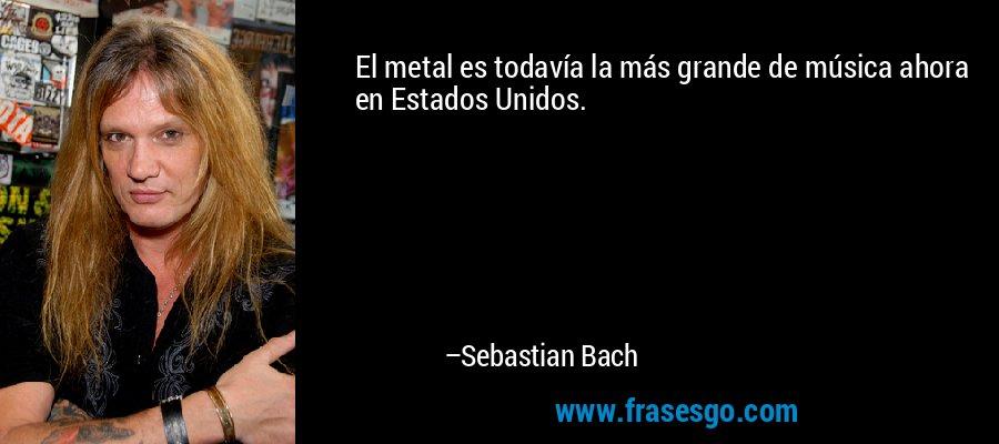 El metal es todavía la más grande de música ahora en Estados Unidos. – Sebastian Bach