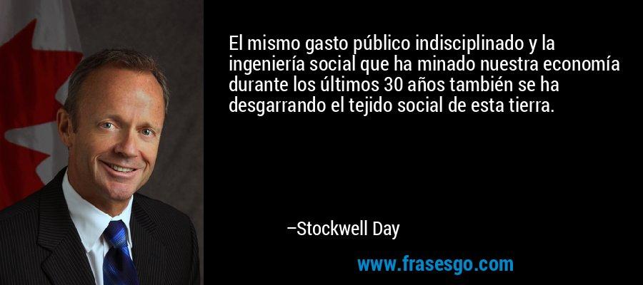 El mismo gasto público indisciplinado y la ingeniería social que ha minado nuestra economía durante los últimos 30 años también se ha desgarrando el tejido social de esta tierra. – Stockwell Day