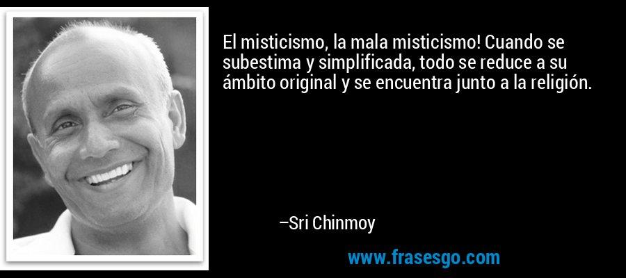 El misticismo, la mala misticismo! Cuando se subestima y simplificada, todo se reduce a su ámbito original y se encuentra junto a la religión. – Sri Chinmoy