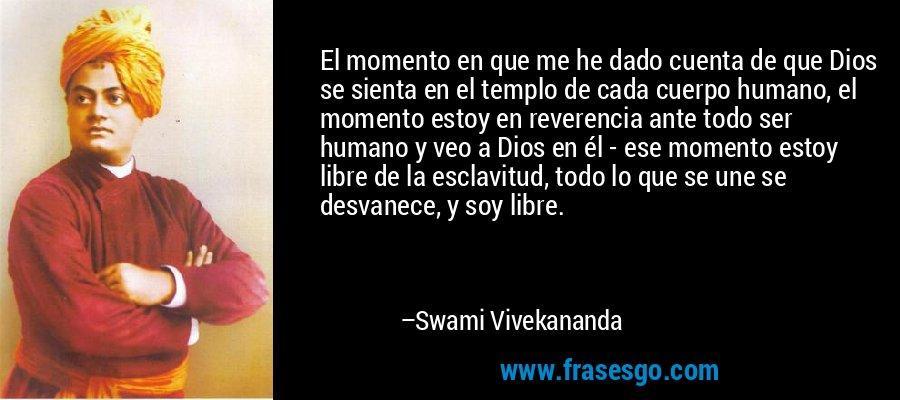 El momento en que me he dado cuenta de que Dios se sienta en el templo de cada cuerpo humano, el momento estoy en reverencia ante todo ser humano y veo a Dios en él - ese momento estoy libre de la esclavitud, todo lo que se une se desvanece, y soy libre. – Swami Vivekananda