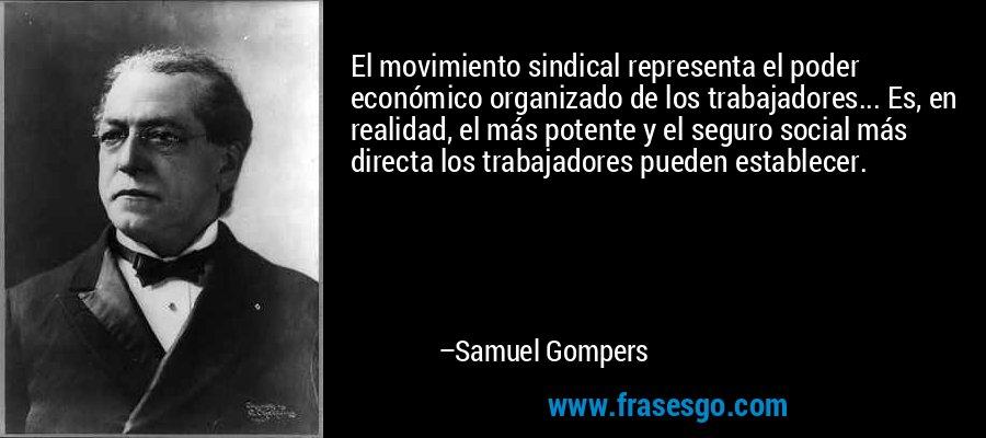 El movimiento sindical representa el poder económico organizado de los trabajadores... Es, en realidad, el más potente y el seguro social más directa los trabajadores pueden establecer. – Samuel Gompers