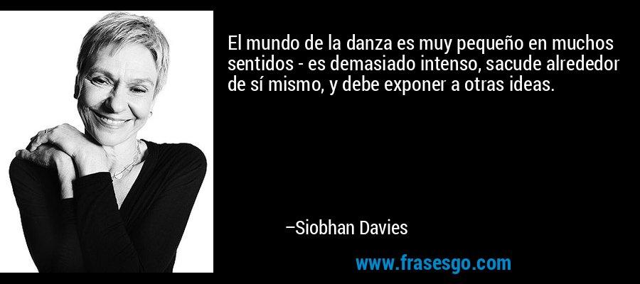 El mundo de la danza es muy pequeño en muchos sentidos - es demasiado intenso, sacude alrededor de sí mismo, y debe exponer a otras ideas. – Siobhan Davies