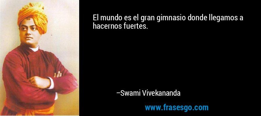 El mundo es el gran gimnasio donde llegamos a hacernos fuertes. – Swami Vivekananda