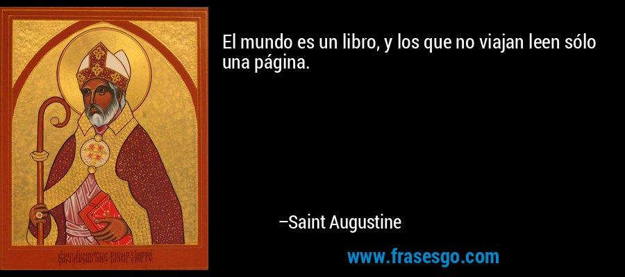 El mundo es un libro, y los que no viajan leen sólo una página. – Saint Augustine