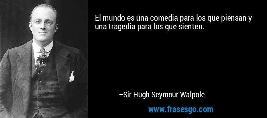 El mundo es una comedia para los que piensan y una tragedia para los que sienten. – Sir Hugh Seymour Walpole