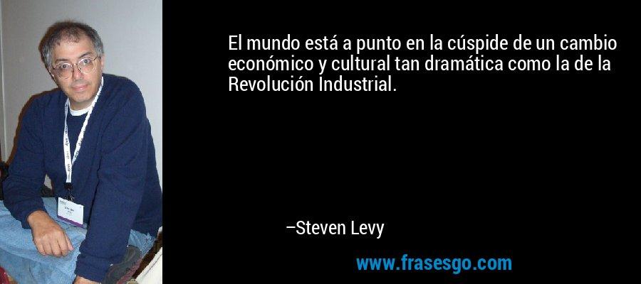 El mundo está a punto en la cúspide de un cambio económico y cultural tan dramática como la de la Revolución Industrial. – Steven Levy