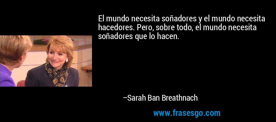 El mundo necesita soñadores y el mundo necesita hacedores. Pero, sobre todo, el mundo necesita soñadores que lo hacen. – Sarah Ban Breathnach