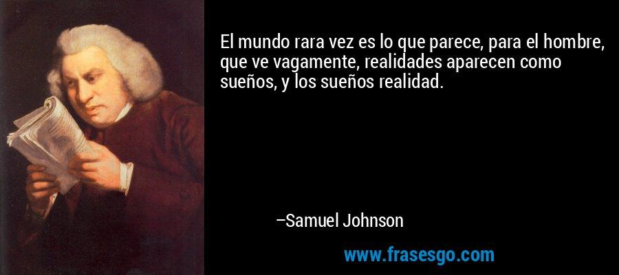 El mundo rara vez es lo que parece, para el hombre, que ve vagamente, realidades aparecen como sueños, y los sueños realidad. – Samuel Johnson