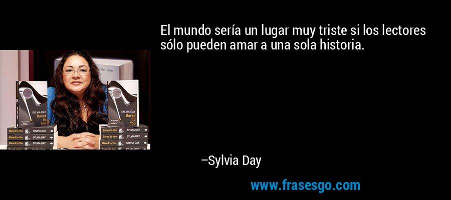 El mundo sería un lugar muy triste si los lectores sólo pueden amar a una sola historia. – Sylvia Day