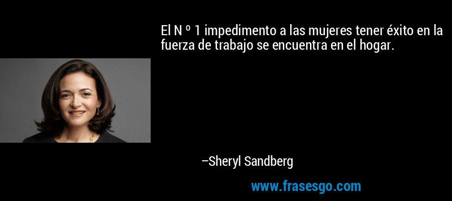 El N º 1 impedimento a las mujeres tener éxito en la fuerza de trabajo se encuentra en el hogar. – Sheryl Sandberg