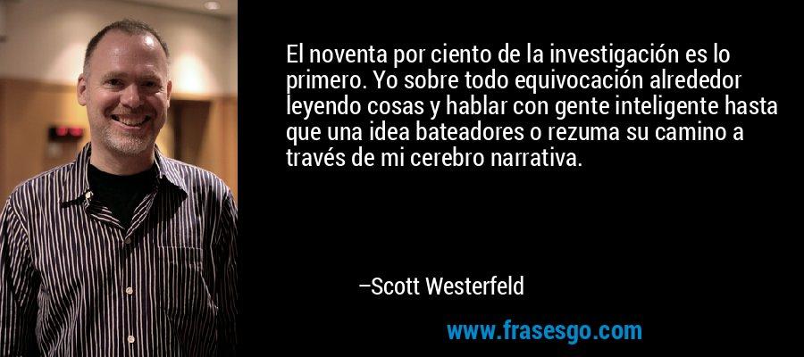 El noventa por ciento de la investigación es lo primero. Yo sobre todo equivocación alrededor leyendo cosas y hablar con gente inteligente hasta que una idea bateadores o rezuma su camino a través de mi cerebro narrativa. – Scott Westerfeld
