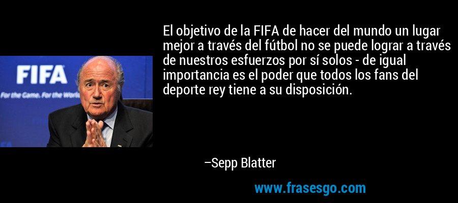 El objetivo de la FIFA de hacer del mundo un lugar mejor a través del fútbol no se puede lograr a través de nuestros esfuerzos por sí solos - de igual importancia es el poder que todos los fans del deporte rey tiene a su disposición. – Sepp Blatter