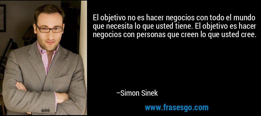 El objetivo no es hacer negocios con todo el mundo que necesita lo que usted tiene. El objetivo es hacer negocios con personas que creen lo que usted cree. – Simon Sinek