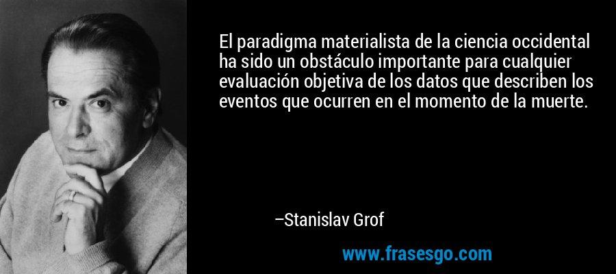 El paradigma materialista de la ciencia occidental ha sido un obstáculo importante para cualquier evaluación objetiva de los datos que describen los eventos que ocurren en el momento de la muerte. – Stanislav Grof