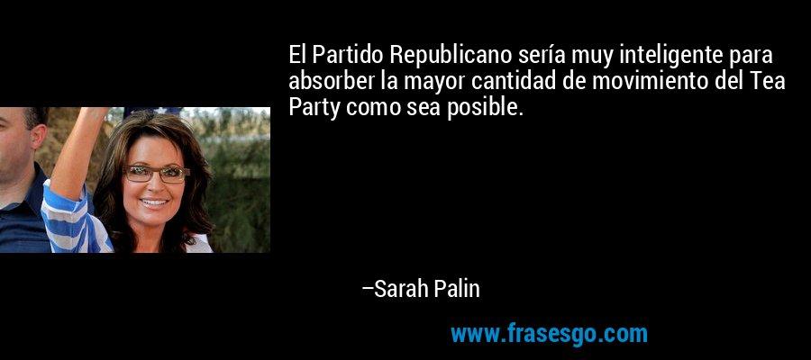 El Partido Republicano sería muy inteligente para absorber la mayor cantidad de movimiento del Tea Party como sea posible. – Sarah Palin