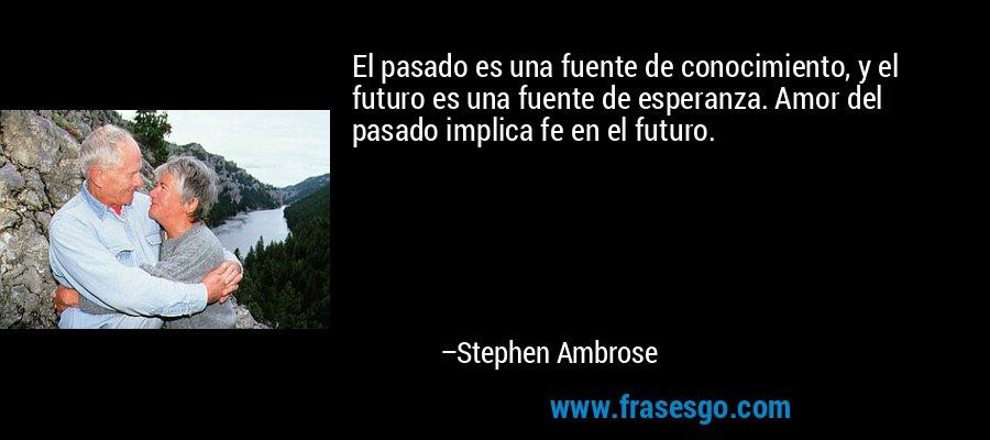El pasado es una fuente de conocimiento, y el futuro es una fuente de esperanza. Amor del pasado implica fe en el futuro. – Stephen Ambrose