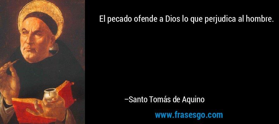 El pecado ofende a Dios lo que perjudica al hombre. – Santo Tomás de Aquino