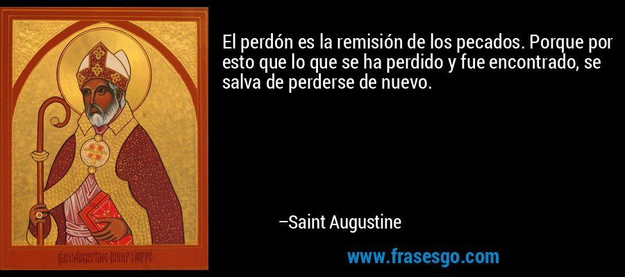 El perdón es la remisión de los pecados. Porque por esto que lo que se ha perdido y fue encontrado, se salva de perderse de nuevo. – Saint Augustine