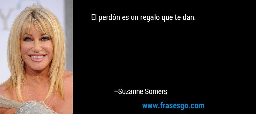 El perdón es un regalo que te dan. – Suzanne Somers