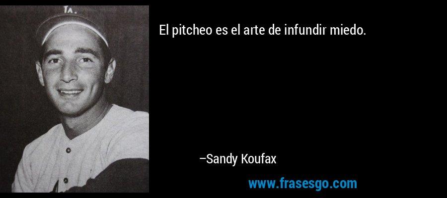 El pitcheo es el arte de infundir miedo. – Sandy Koufax